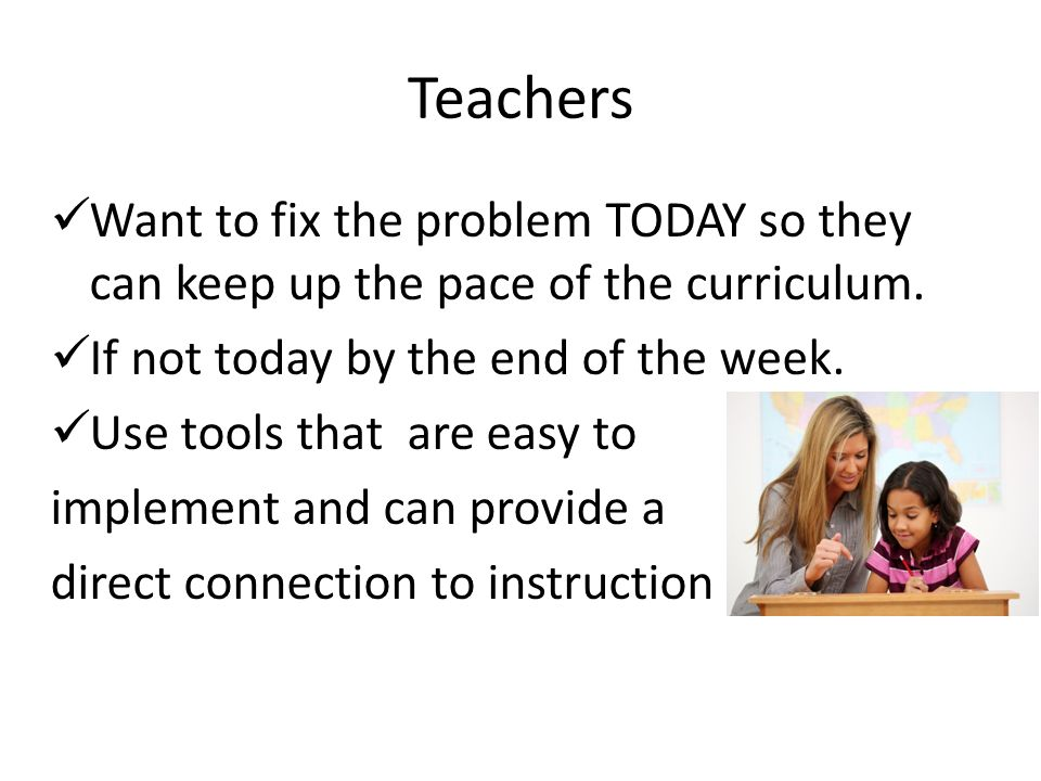 Teachers Want to fix the problem TODAY so they can keep up the pace of the curriculum. If not today by the end of the week. Use tools that are easy to