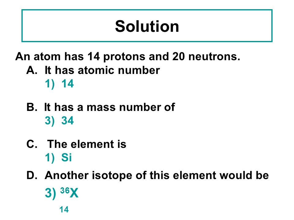 Learning Check 3 An atom has 14 protons and 20 neutrons. A.Its atomic number is 1) 142) 163) 34 B. Its mass number is 1) 142) 163) 34 C. The element i