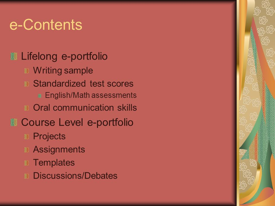 e-Contents Lifelong e-portfolio Writing sample Standardized test scores English/Math assessments Oral communication skills Course Level e-portfolio Projects Assignments Templates Discussions/Debates