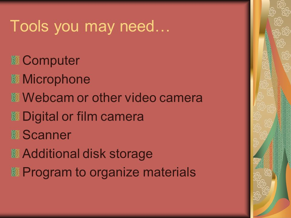 Tools you may need… Computer Microphone Webcam or other video camera Digital or film camera Scanner Additional disk storage Program to organize materi