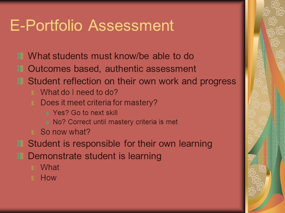 E-Portfolio Assessment What students must know/be able to do Outcomes based, authentic assessment Student reflection on their own work and progress Wh