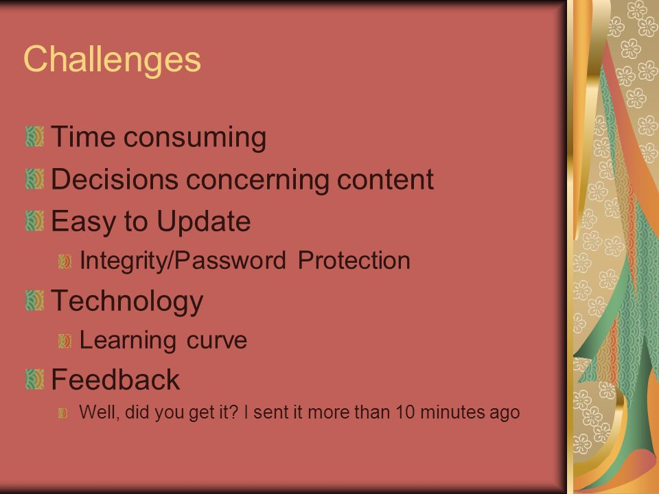 Challenges Time consuming Decisions concerning content Easy to Update Integrity/Password Protection Technology Learning curve Feedback Well, did you g