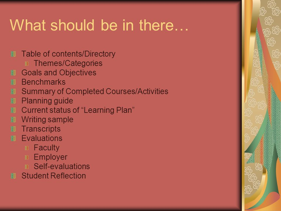 What should be in there… Table of contents/Directory Themes/Categories Goals and Objectives Benchmarks Summary of Completed Courses/Activities Planning guide Current status of Learning Plan Writing sample Transcripts Evaluations Faculty Employer Self-evaluations Student Reflection