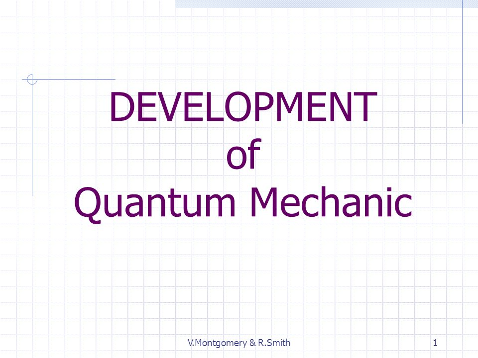 V.Montgomery & R.Smith1 DEVELOPMENT of Quantum Mechanic