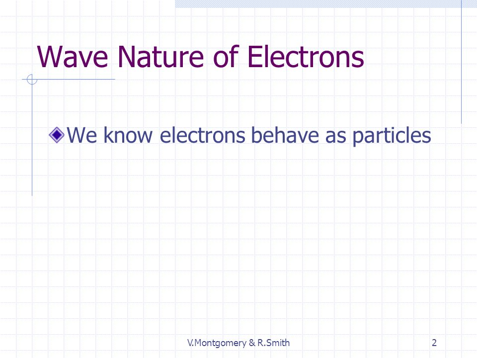 V.Montgomery & R.Smith2 Wave Nature of Electrons We know electrons behave as particles