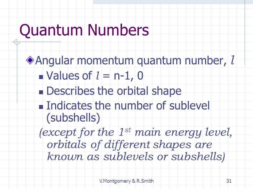 V.Montgomery & R.Smith31 Quantum Numbers Angular momentum quantum number, l Values of l = n-1, 0 Describes the orbital shape Indicates the number of sublevel (subshells) (except for the 1 st main energy level, orbitals of different shapes are known as sublevels or subshells)