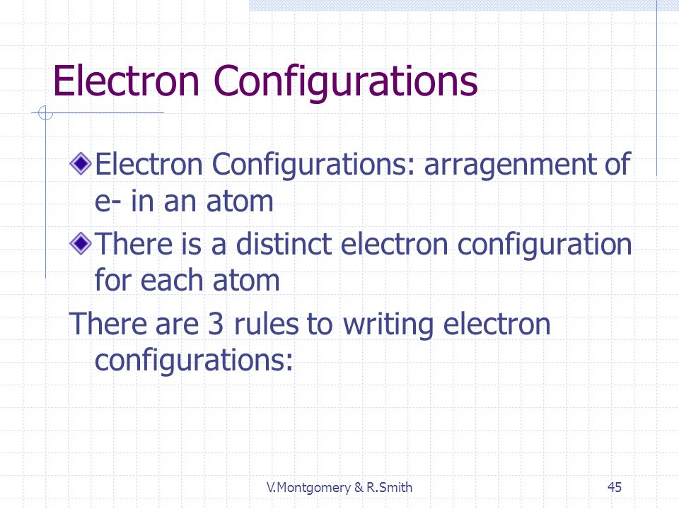V.Montgomery & R.Smith45 Electron Configurations Electron Configurations: arragenment of e- in an atom There is a distinct electron configuration for each atom There are 3 rules to writing electron configurations: