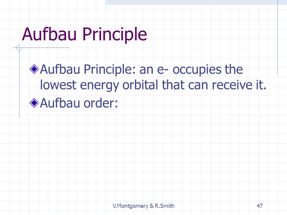 V.Montgomery & R.Smith47 Aufbau Principle Aufbau Principle: an e- occupies the lowest energy orbital that can receive it.