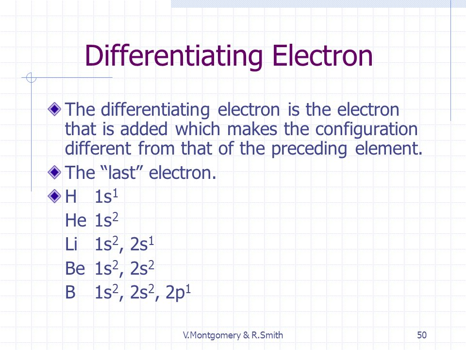 V.Montgomery & R.Smith50 Differentiating Electron The differentiating electron is the electron that is added which makes the configuration different from that of the preceding element.