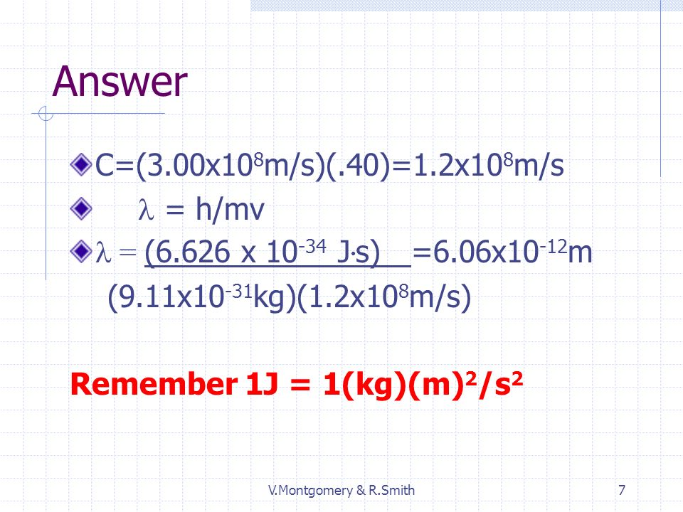 V.Montgomery & R.Smith7 Answer C=(3.00x10 8 m/s)(.40)=1.2x10 8 m/s = h/mv = (6.626 x 10 -34 J s) =6.06x10 -12 m (9.11x10 -31 kg)(1.2x10 8 m/s) Remember 1J = 1(kg)(m) 2 /s 2