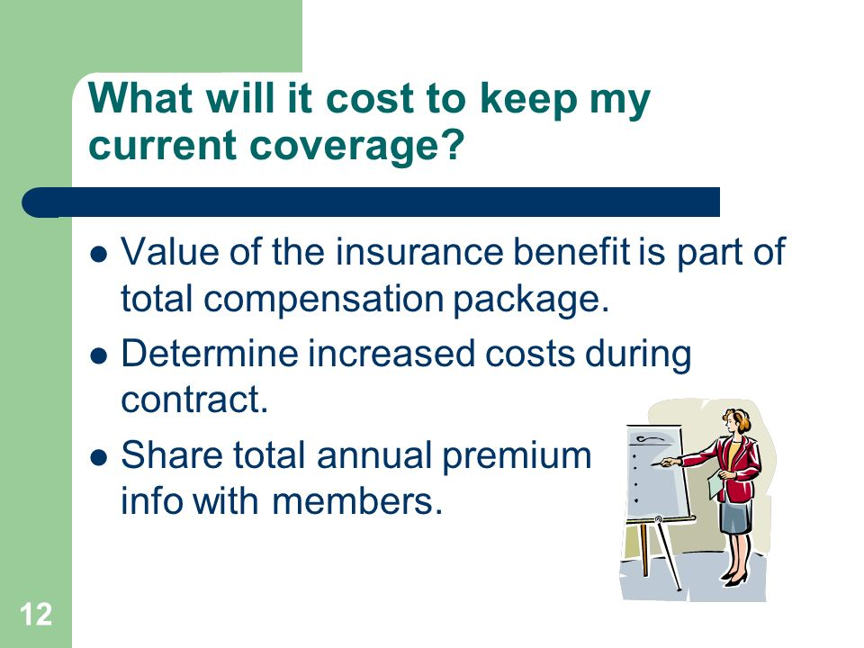 12 What will it cost to keep my current coverage? Value of the insurance benefit is part of total compensation package. Determine increased costs duri