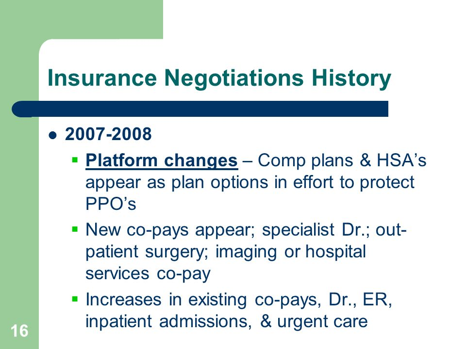 16 Insurance Negotiations History 2007-2008 Platform changes – Comp plans & HSAs appear as plan options in effort to protect PPOs New co-pays appear;