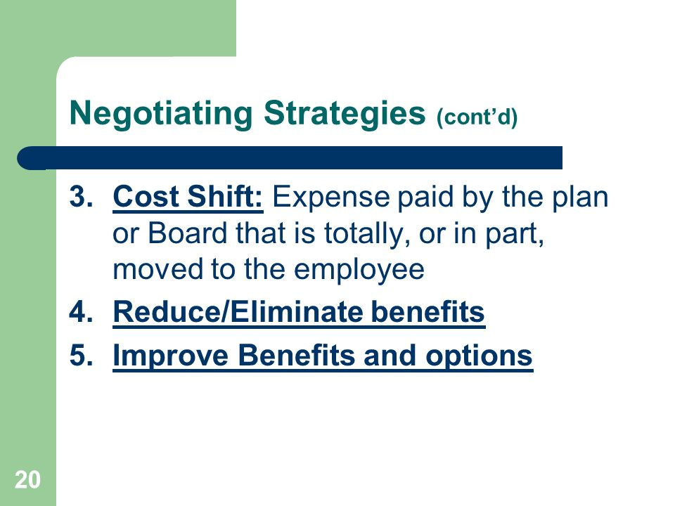 20 Negotiating Strategies (contd) 3.Cost Shift: Expense paid by the plan or Board that is totally, or in part, moved to the employee 4.Reduce/Eliminat