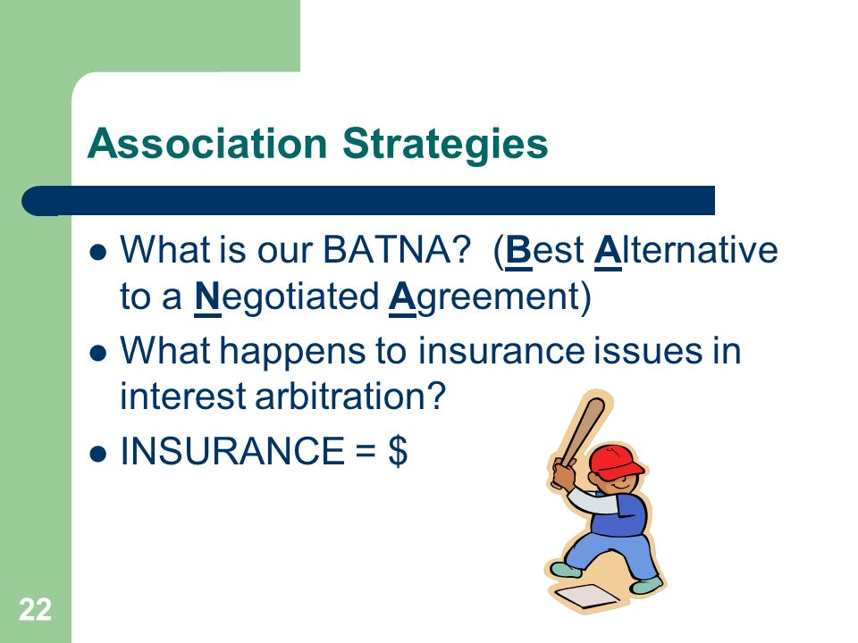 22 Association Strategies What is our BATNA? (Best Alternative to a Negotiated Agreement) What happens to insurance issues in interest arbitration? IN