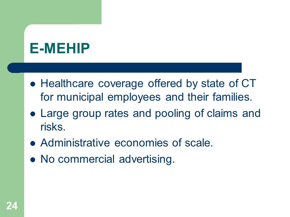 24 E-MEHIP Healthcare coverage offered by state of CT for municipal employees and their families. Large group rates and pooling of claims and risks. A