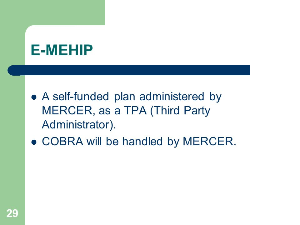 29 E-MEHIP A self-funded plan administered by MERCER, as a TPA (Third Party Administrator). COBRA will be handled by MERCER.