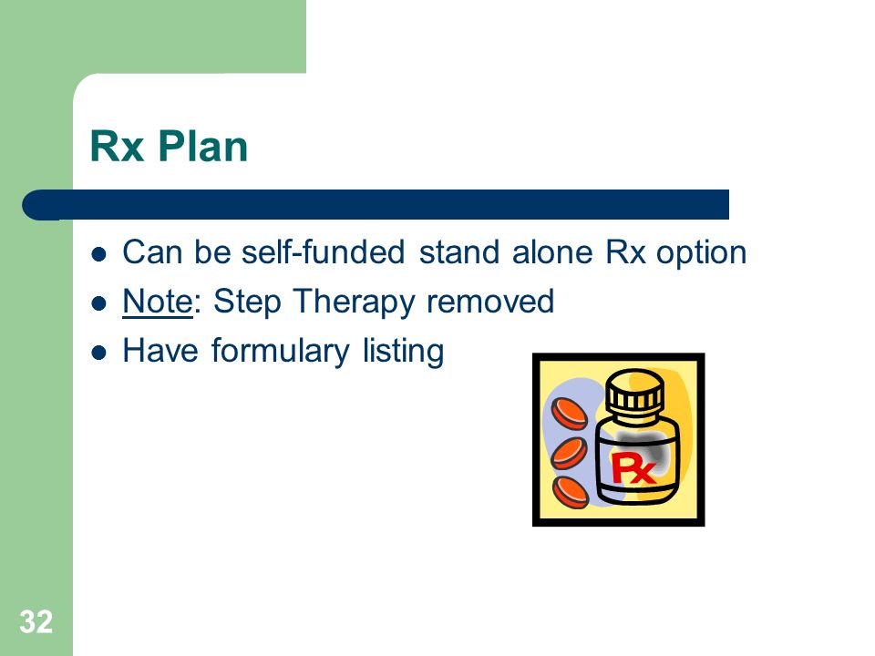 32 Rx Plan Can be self-funded stand alone Rx option Note: Step Therapy removed Have formulary listing