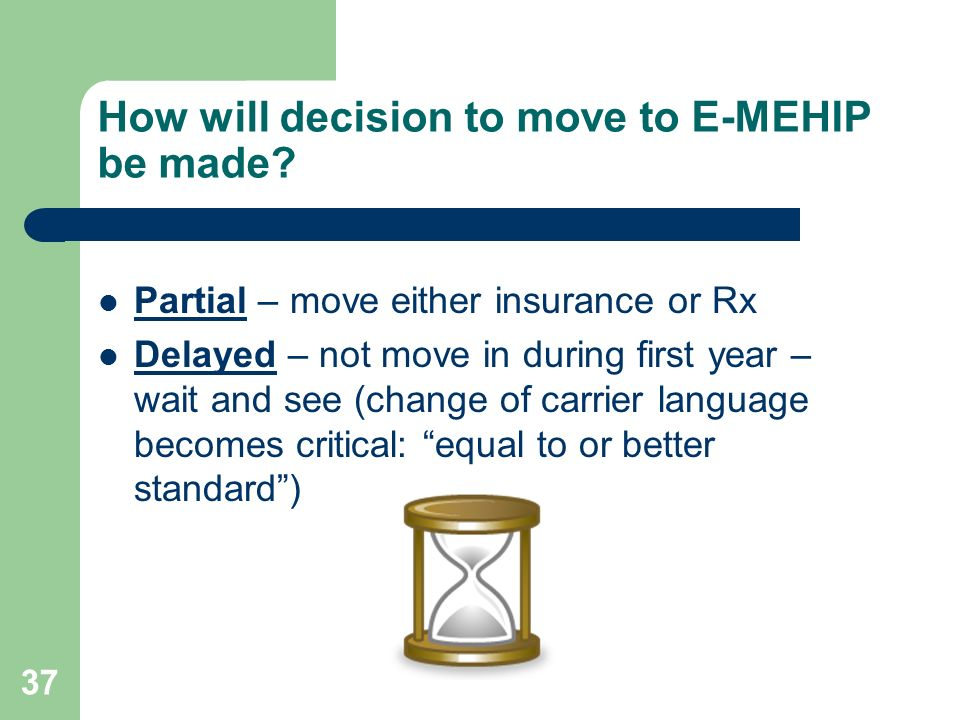 37 How will decision to move to E-MEHIP be made? Partial – move either insurance or Rx Delayed – not move in during first year – wait and see (change