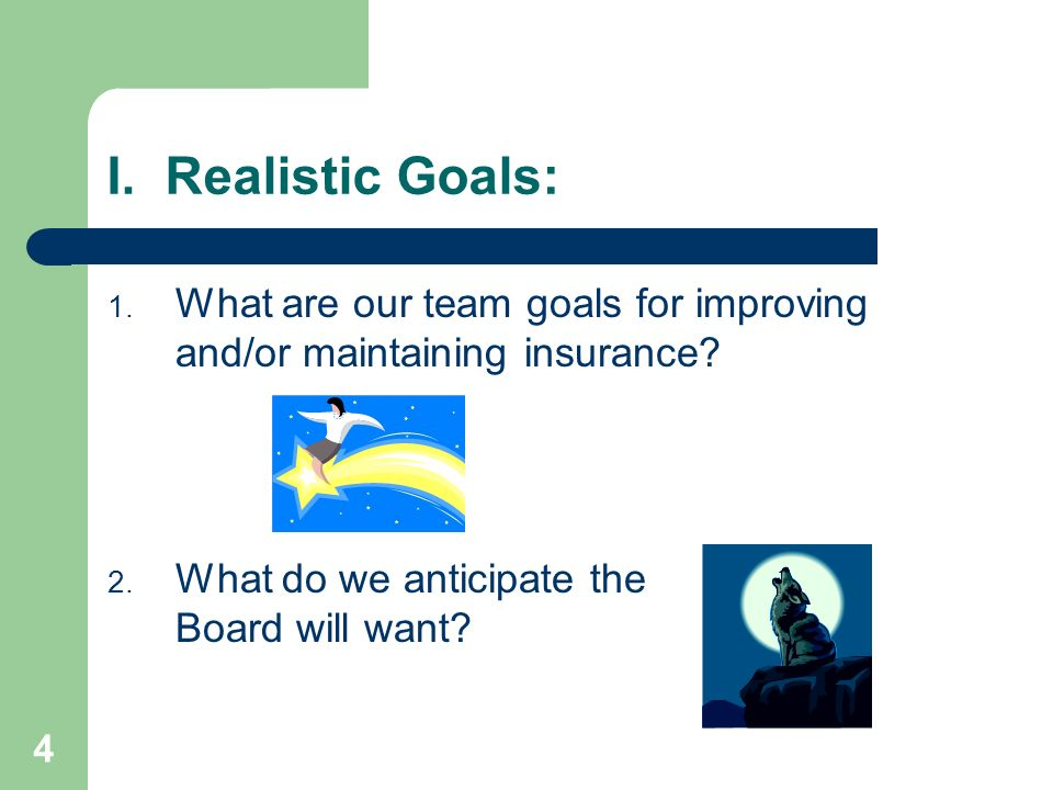 4 I. Realistic Goals: 1. What are our team goals for improving and/or maintaining insurance? 2. What do we anticipate the Board will want?