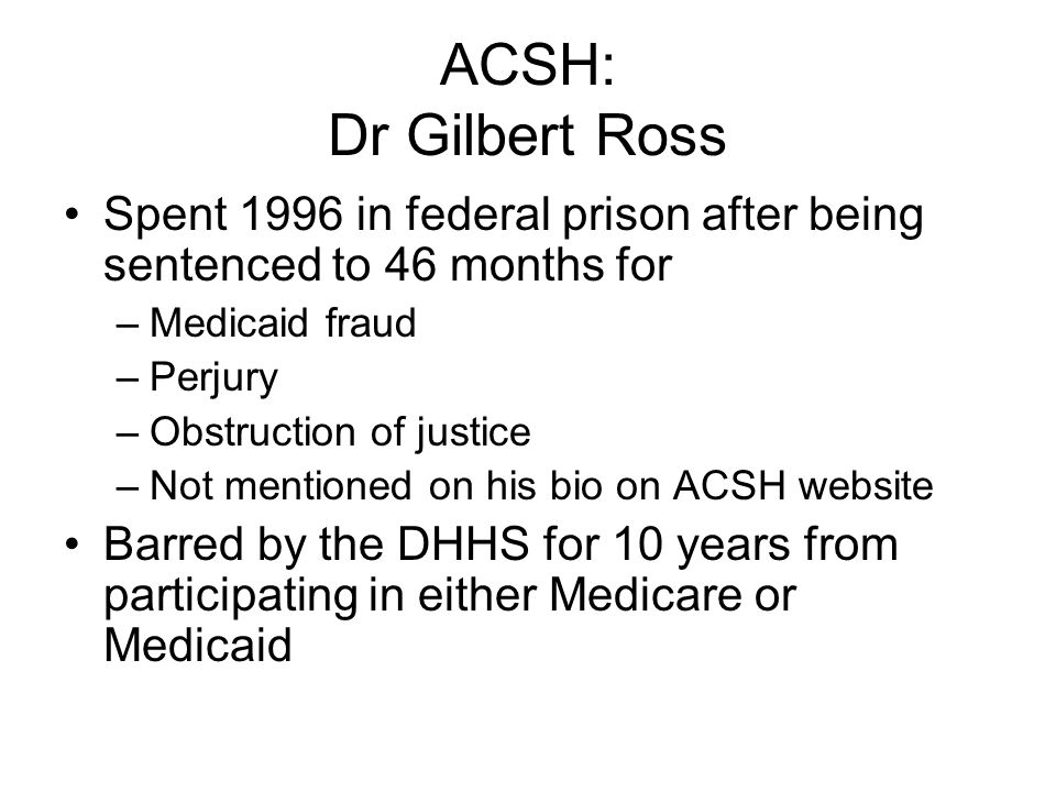 ACSH: Dr Gilbert Ross Spent 1996 in federal prison after being sentenced to 46 months for –Medicaid fraud –Perjury –Obstruction of justice –Not mentio