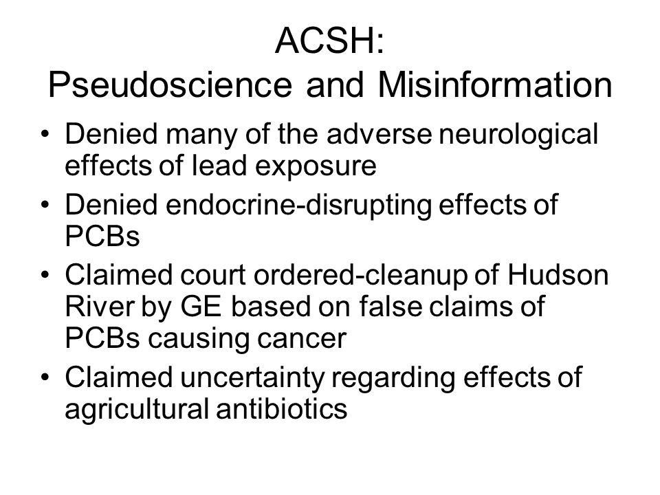 ACSH: Pseudoscience and Misinformation Denied many of the adverse neurological effects of lead exposure Denied endocrine-disrupting effects of PCBs Cl