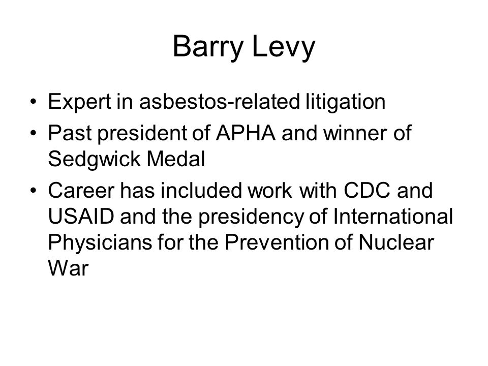 Barry Levy Expert in asbestos-related litigation Past president of APHA and winner of Sedgwick Medal Career has included work with CDC and USAID and t