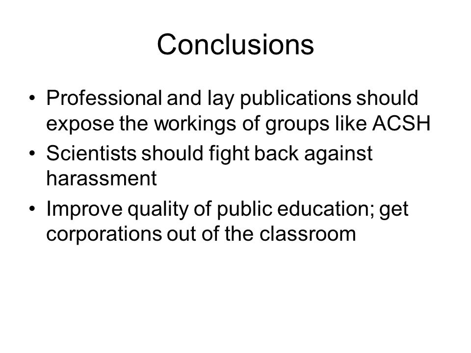 Conclusions Professional and lay publications should expose the workings of groups like ACSH Scientists should fight back against harassment Improve q