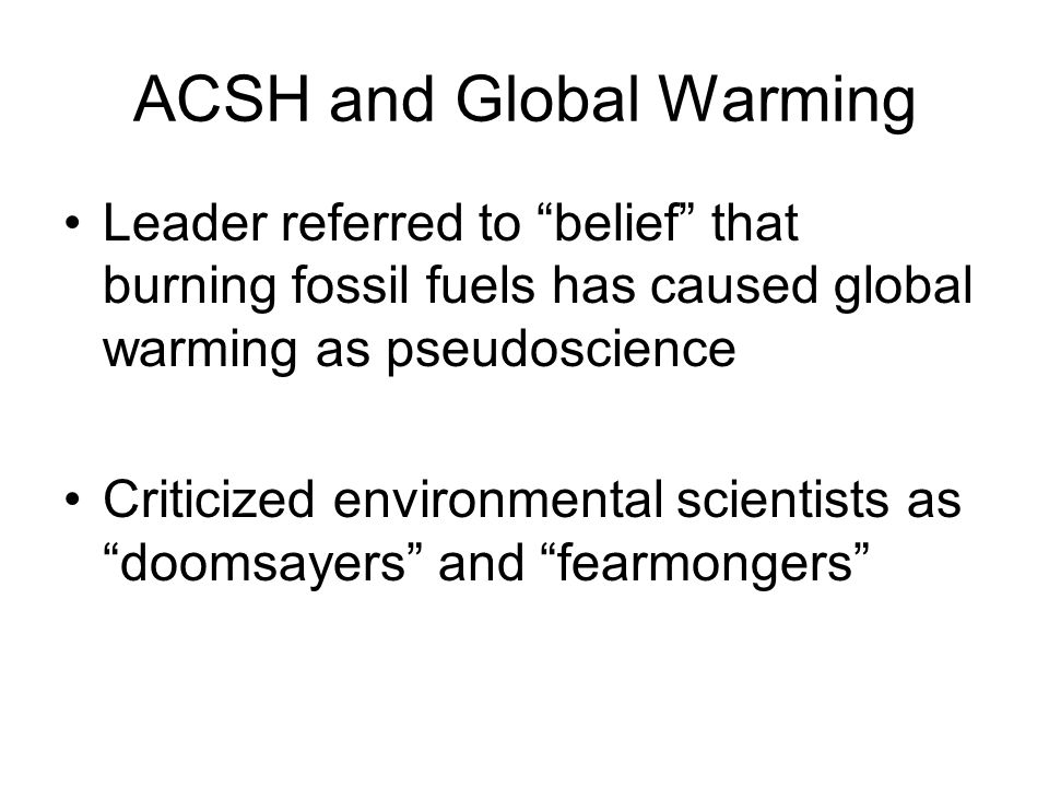 ACSH and Global Warming Leader referred to belief that burning fossil fuels has caused global warming as pseudoscience Criticized environmental scient