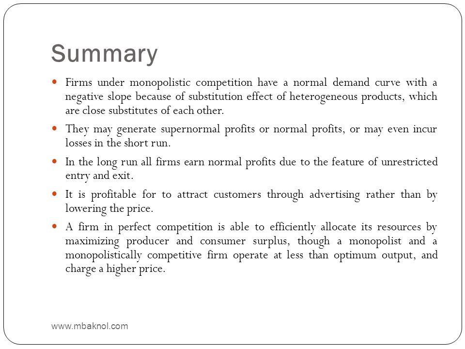 Summary Firms under monopolistic competition have a normal demand curve with a negative slope because of substitution effect of heterogeneous products