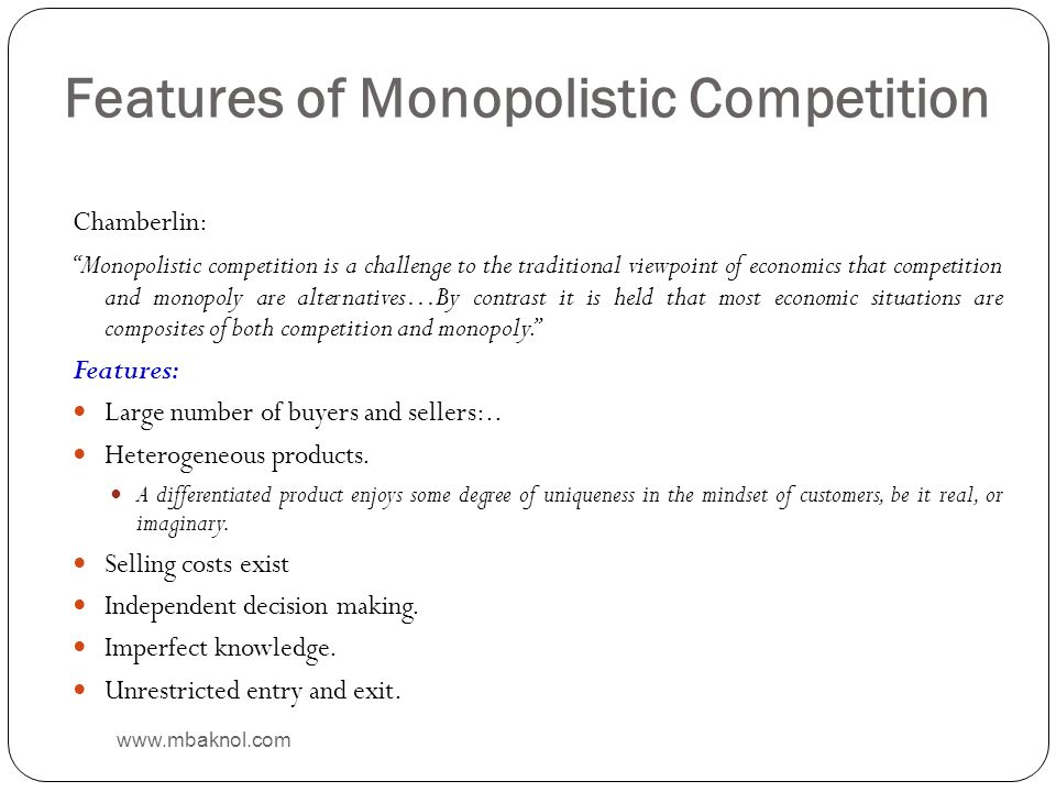 Features of Monopolistic Competition Chamberlin: Monopolistic competition is a challenge to the traditional viewpoint of economics that competition an
