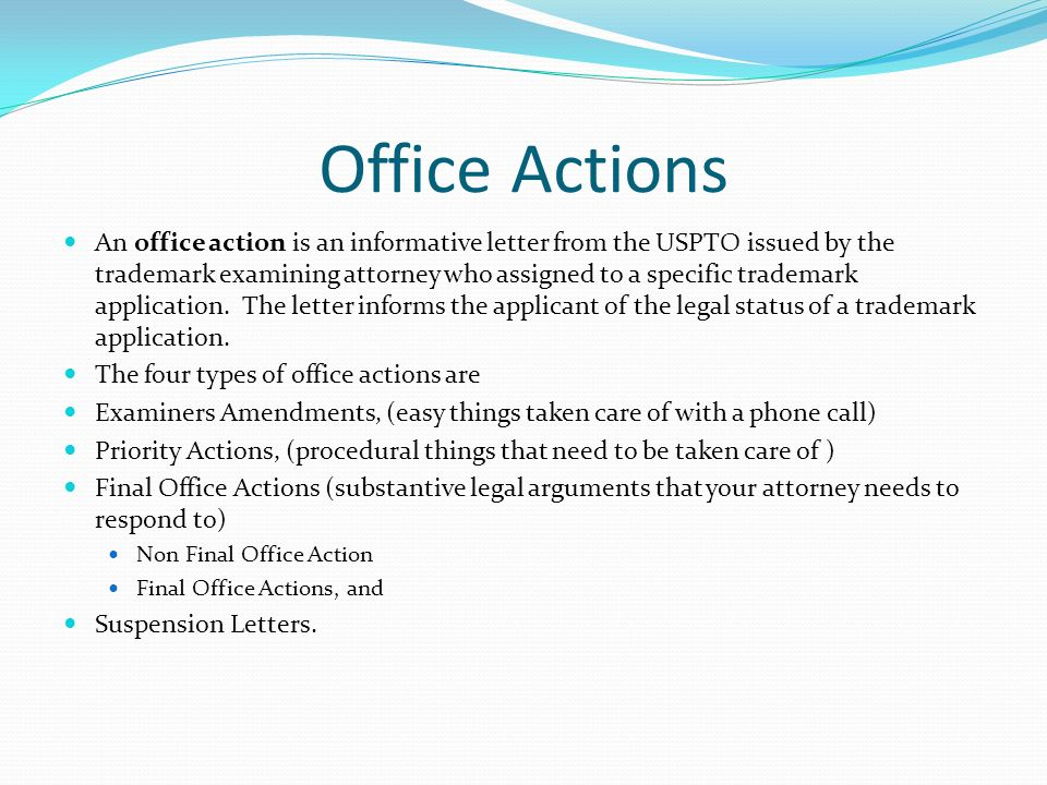 Office Actions An office action is an informative letter from the USPTO issued by the trademark examining attorney who assigned to a specific trademar