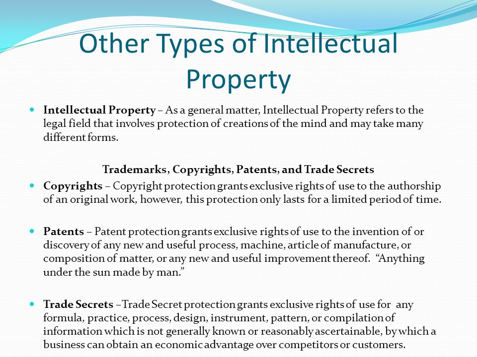 Other Types of Intellectual Property Intellectual Property – As a general matter, Intellectual Property refers to the legal field that involves protection of creations of the mind and may take many different forms.