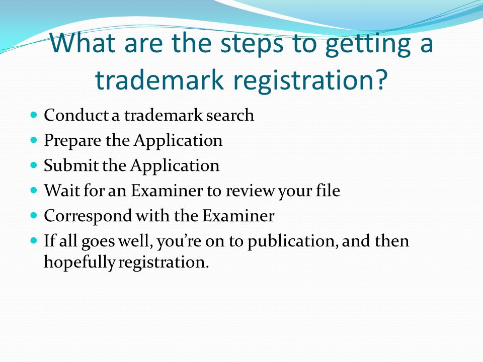 What are the steps to getting a trademark registration? Conduct a trademark search Prepare the Application Submit the Application Wait for an Examiner