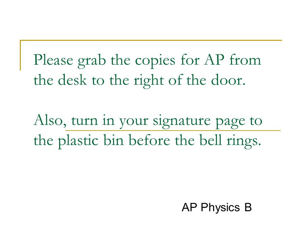 Please grab the copies for AP from the desk to the right of the door. Also, turn in your signature page to the plastic bin before the bell rings. AP P