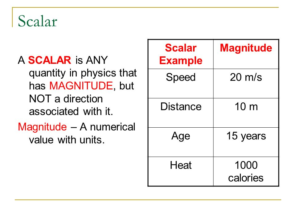 Scalar A SCALAR is ANY quantity in physics that has MAGNITUDE, but NOT a direction associated with it. Magnitude – A numerical value with units. Scala