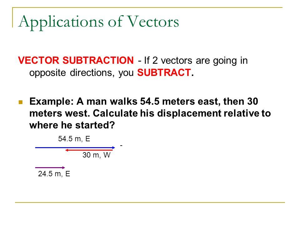 Applications of Vectors VECTOR SUBTRACTION - If 2 vectors are going in opposite directions, you SUBTRACT. Example: A man walks 54.5 meters east, then