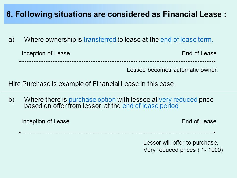 6. Following situations are considered as Financial Lease : a)Where ownership is transferred to lease at the end of lease term. Inception of Lease End