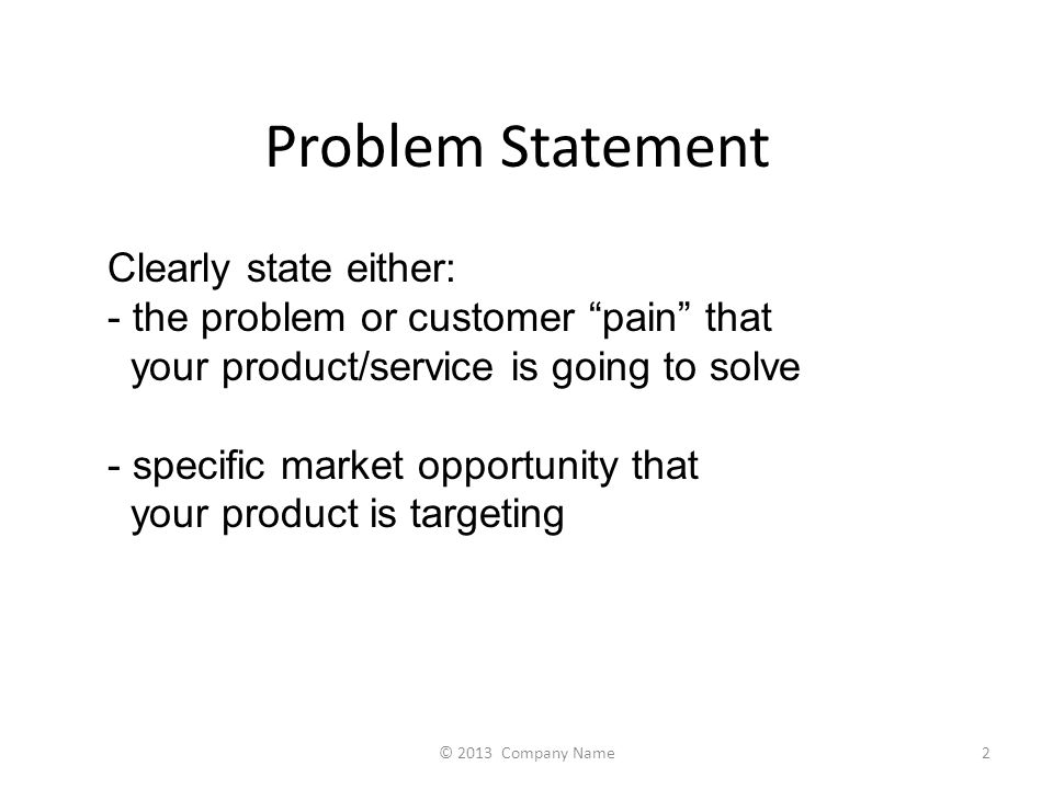 Problem Statement Clearly state either: - the problem or customer pain that your product/service is going to solve - specific market opportunity that your product is targeting 2© 2013 Company Name