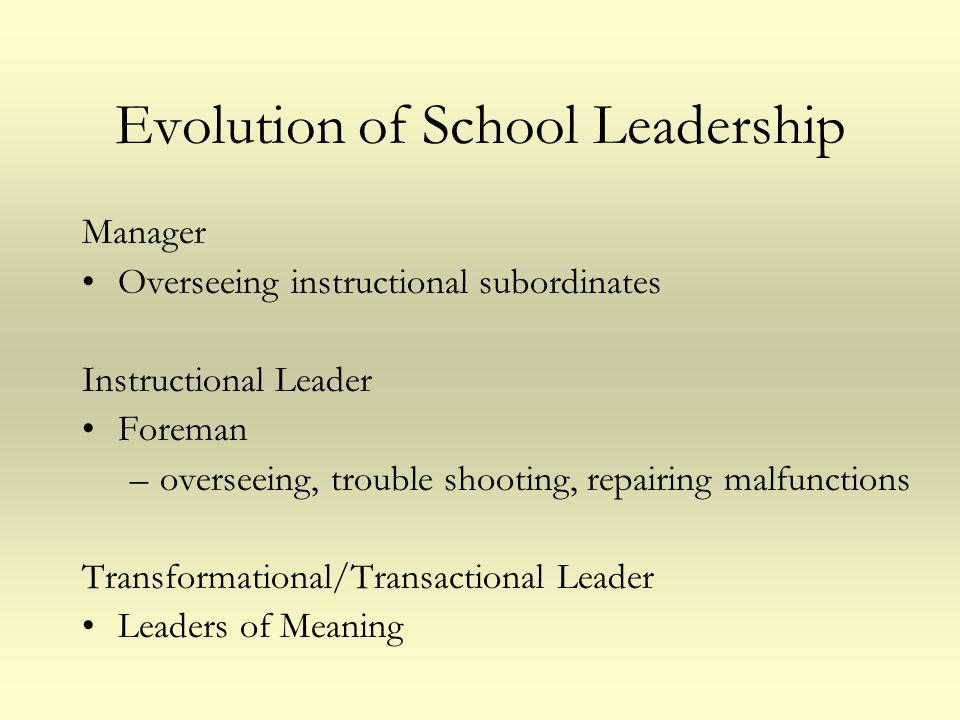 Evolution of School Leadership Manager Overseeing instructional subordinates Instructional Leader Foreman –overseeing, trouble shooting, repairing mal