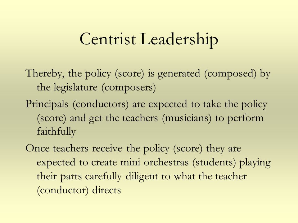 Centrist Leadership Thereby, the policy (score) is generated (composed) by the legislature (composers) Principals (conductors) are expected to take th