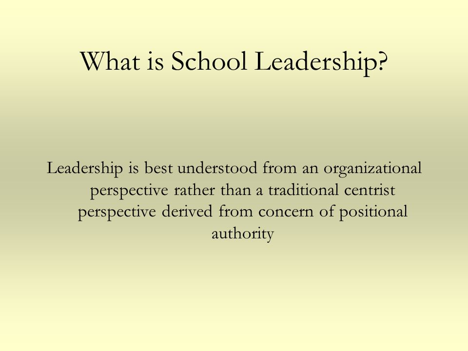 What is School Leadership? Leadership is best understood from an organizational perspective rather than a traditional centrist perspective derived fro