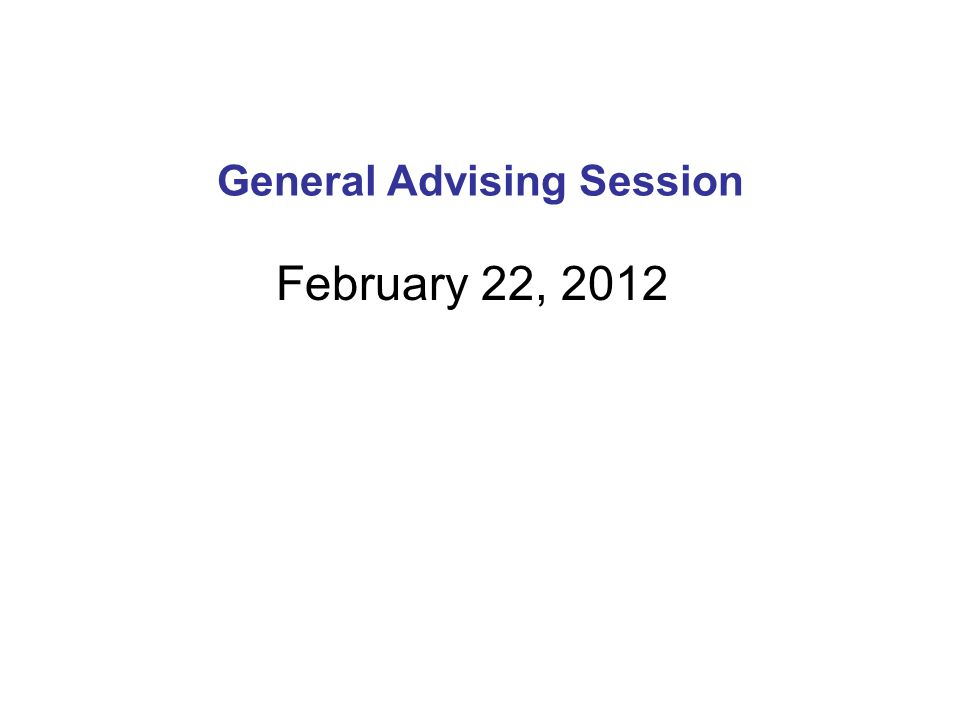 General Advising Session February 22, 2012