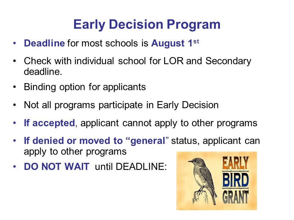 Early Decision Program Deadline for most schools is August 1 st Check with individual school for LOR and Secondary deadline. Binding option for applic