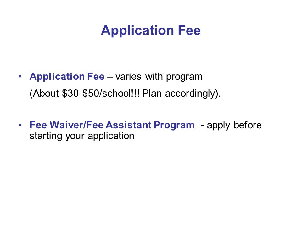 Application Fee Application Fee – varies with program (About $30-$50/school!!! Plan accordingly). Fee Waiver/Fee Assistant Program - apply before star
