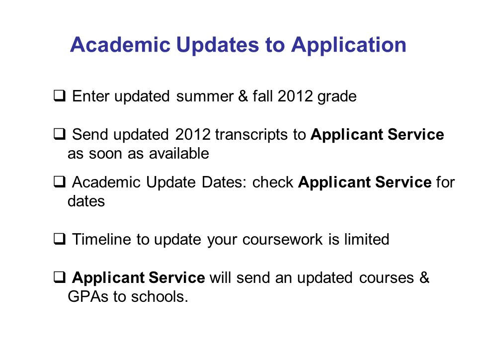 Academic Updates to Application Enter updated summer & fall 2012 grade Send updated 2012 transcripts to Applicant Service as soon as available Academi