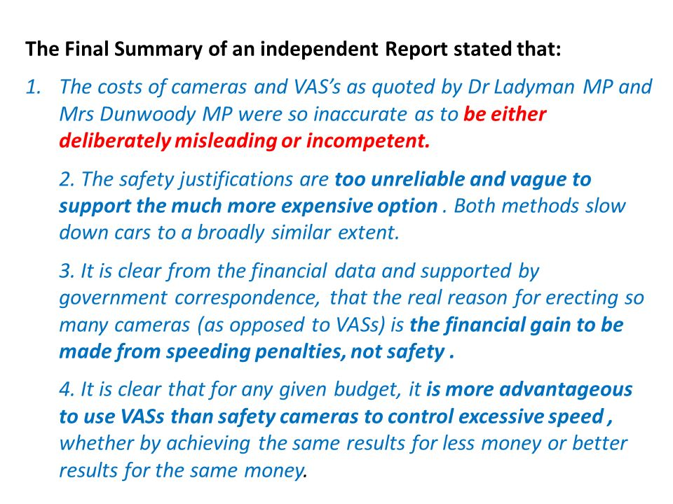 The Final Summary of an independent Report stated that: 1.The costs of cameras and VASs as quoted by Dr Ladyman MP and Mrs Dunwoody MP were so inaccurate as to be either deliberately misleading or incompetent.