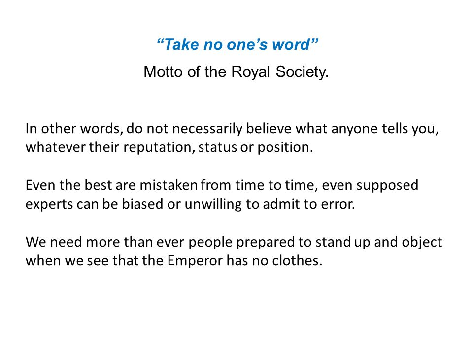 Take no ones word Motto of the Royal Society.