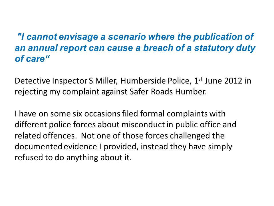 I cannot envisage a scenario where the publication of an annual report can cause a breach of a statutory duty of care Detective Inspector S Miller, Humberside Police, 1 st June 2012 in rejecting my complaint against Safer Roads Humber.