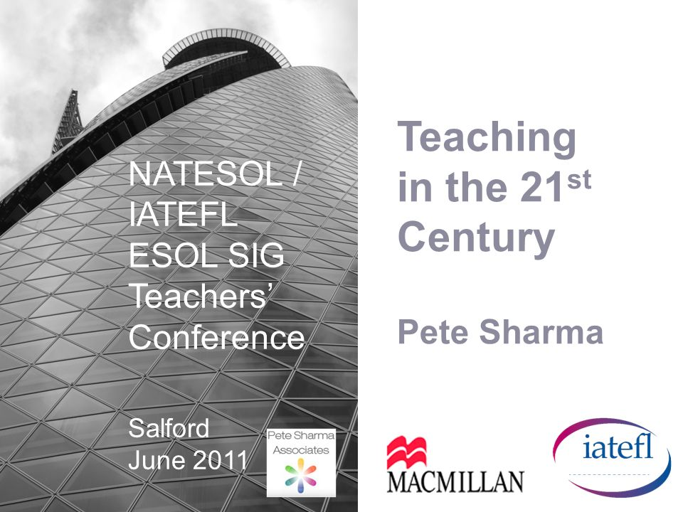 Teaching in the 21 st Century Pete Sharma NATESOL / IATEFL ESOL SIG Teachers Conference Salford June 2011