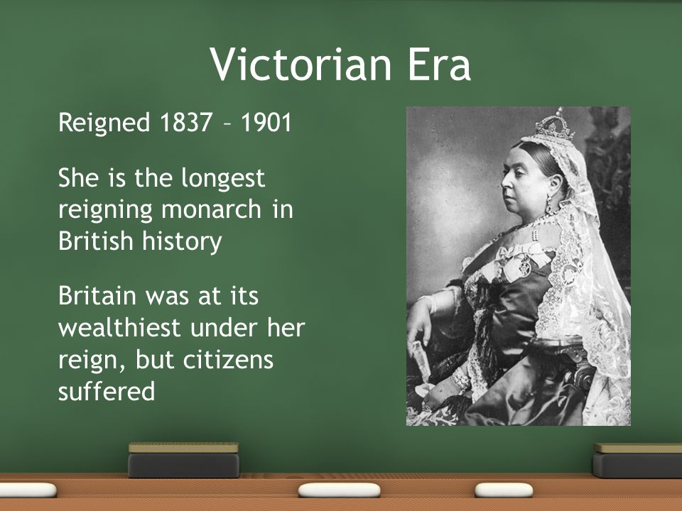 Victorian Era Reigned 1837 – 1901 She is the longest reigning monarch in British history Britain was at its wealthiest under her reign, but citizens s